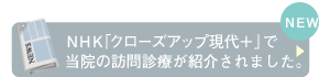 NHK「クローズアップ現代+」で当院の訪問診療が紹介されました。